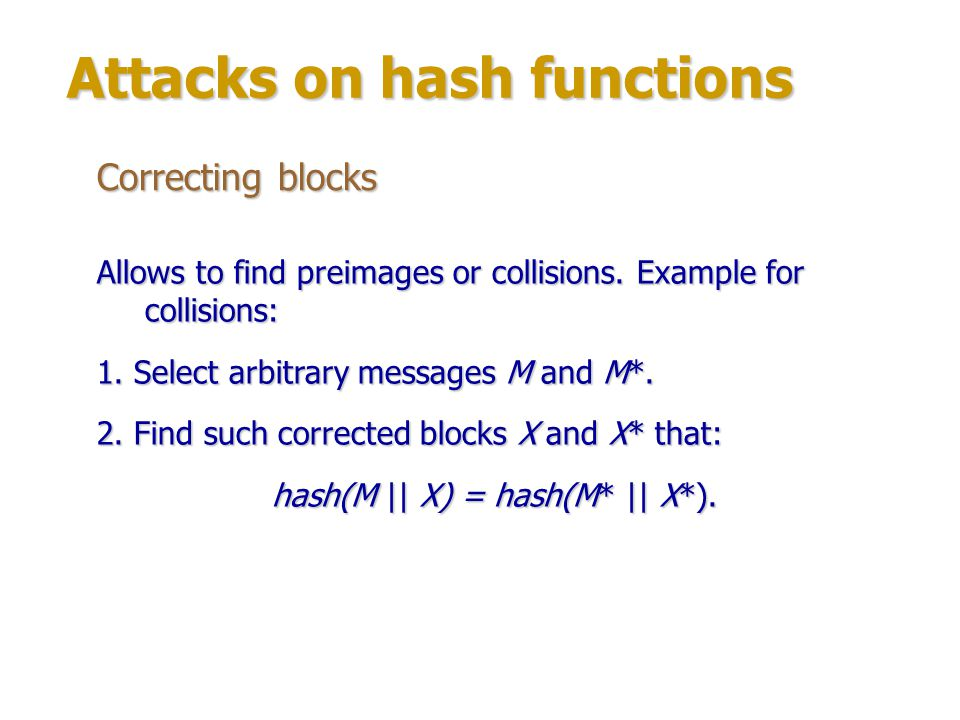 Attacks on hash functions Fixed points A fixed point occurs when it is possible to find such message block Mi that: hash(M) = hash(M || Mi), i.
