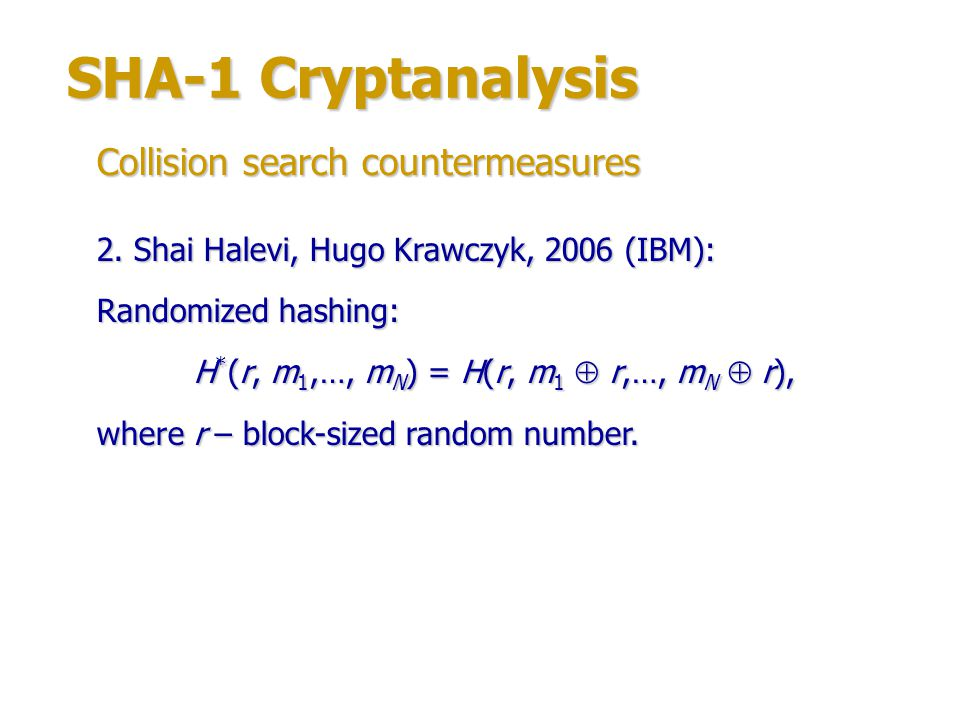 SHA-1 Cryptanalysis Charanjit Jutla, Anandya Patthak, 2005 (IBM) – SHA1- IME (improved message expansion): W n = W n-3 W n-8 W n-14 W n-16 ((W n-1 W n-2 W n-15 ) <<< 1) for n = 16…35; W n = W n-3 W n-8 W n-14 W n-16 ((W n-1 W n-2 W n-15 W n-20 ) <<< 1) for n = 36…79.