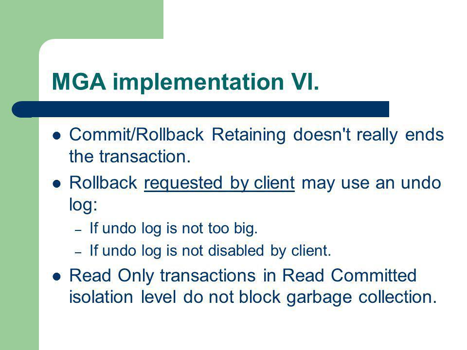 MGA implementation VI. Commit/Rollback Retaining doesn't really ends the transaction. Rollback requested by client may use an undo log: – If undo log