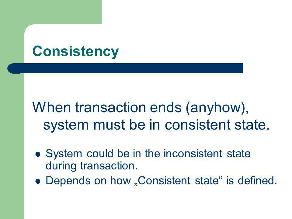 Consistency When transaction ends (anyhow), system must be in consistent state. System could be in the inconsistent state during transaction. Depends
