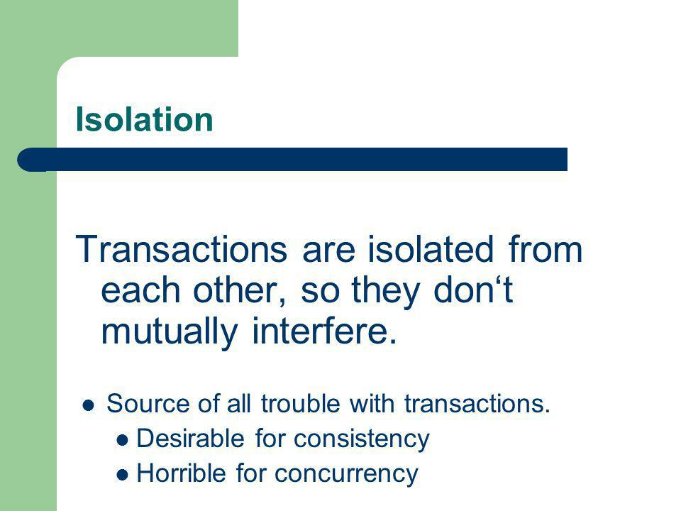 Isolation Transactions are isolated from each other, so they dont mutually interfere. Source of all trouble with transactions. Desirable for consisten
