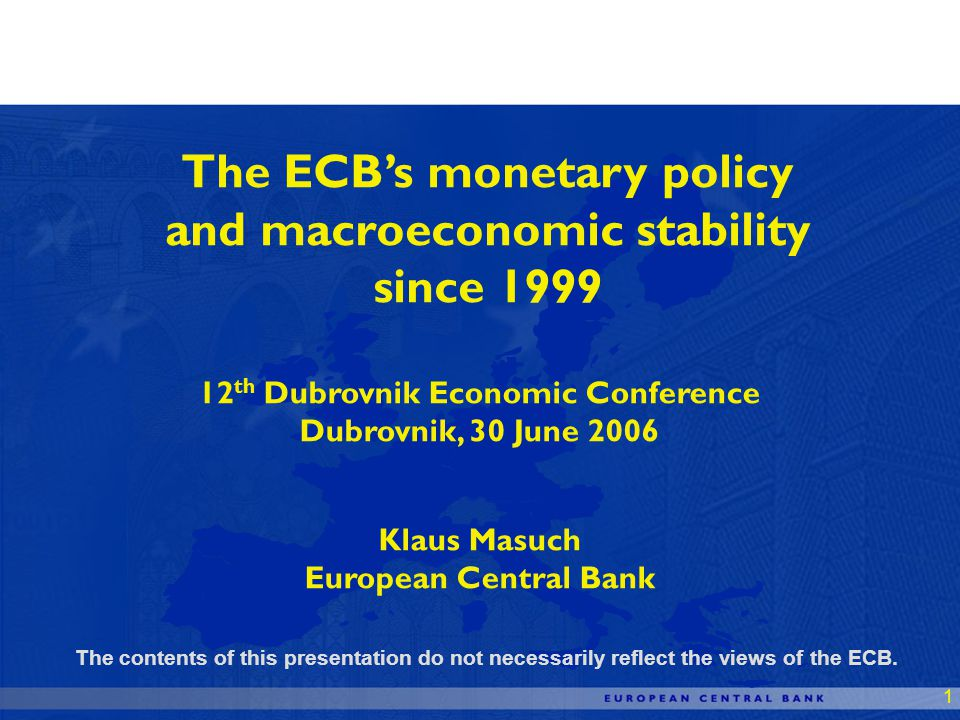 1 The ECBs monetary policy and macroeconomic stability since 1999 12 th Dubrovnik Economic Conference Dubrovnik, 30 June 2006 Klaus Masuch European Central Bank The contents of this presentation do not necessarily reflect the views of the ECB.