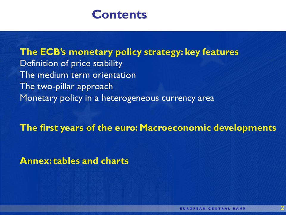 2 Contents The ECBs monetary policy strategy: key features Definition of price stability The medium term orientation The two-pillar approach Monetary policy in a heterogeneous currency area The first years of the euro: Macroeconomic developments Annex: tables and charts