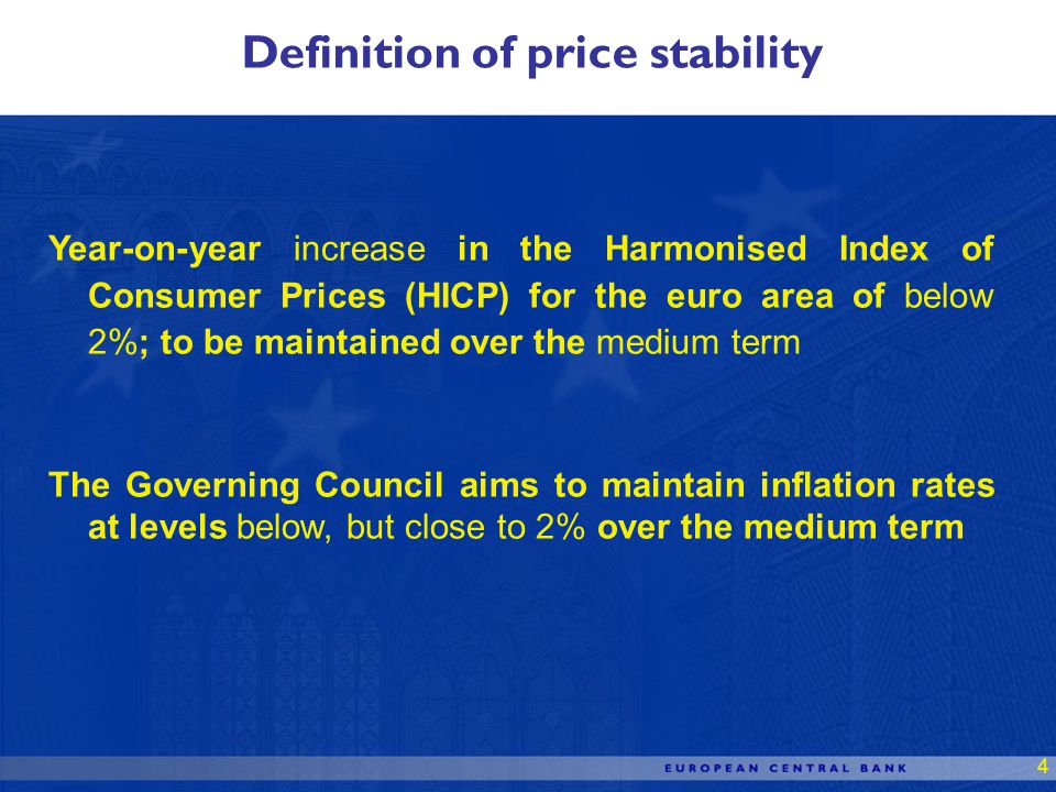 4 Year-on-year increase in the Harmonised Index of Consumer Prices (HICP) for the euro area of below 2%; to be maintained over the medium term The Governing Council aims to maintain inflation rates at levels below, but close to 2% over the medium term Definition of price stability