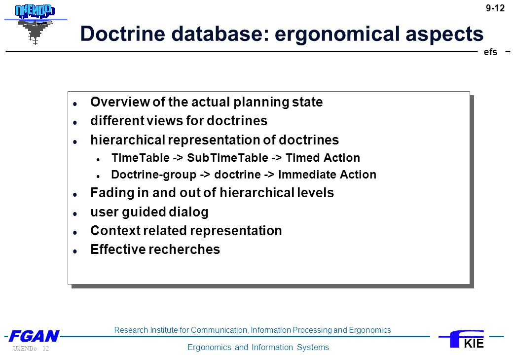 efs UkENDo 12 Research Institute for Communication, Information Processing and Ergonomics Ergonomics and Information Systems KIE 9-12 Doctrine database: ergonomical aspects Overview of the actual planning state different views for doctrines hierarchical representation of doctrines TimeTable -> SubTimeTable -> Timed Action Doctrine-group -> doctrine -> Immediate Action Fading in and out of hierarchical levels user guided dialog Context related representation Effective recherches Overview of the actual planning state different views for doctrines hierarchical representation of doctrines TimeTable -> SubTimeTable -> Timed Action Doctrine-group -> doctrine -> Immediate Action Fading in and out of hierarchical levels user guided dialog Context related representation Effective recherches