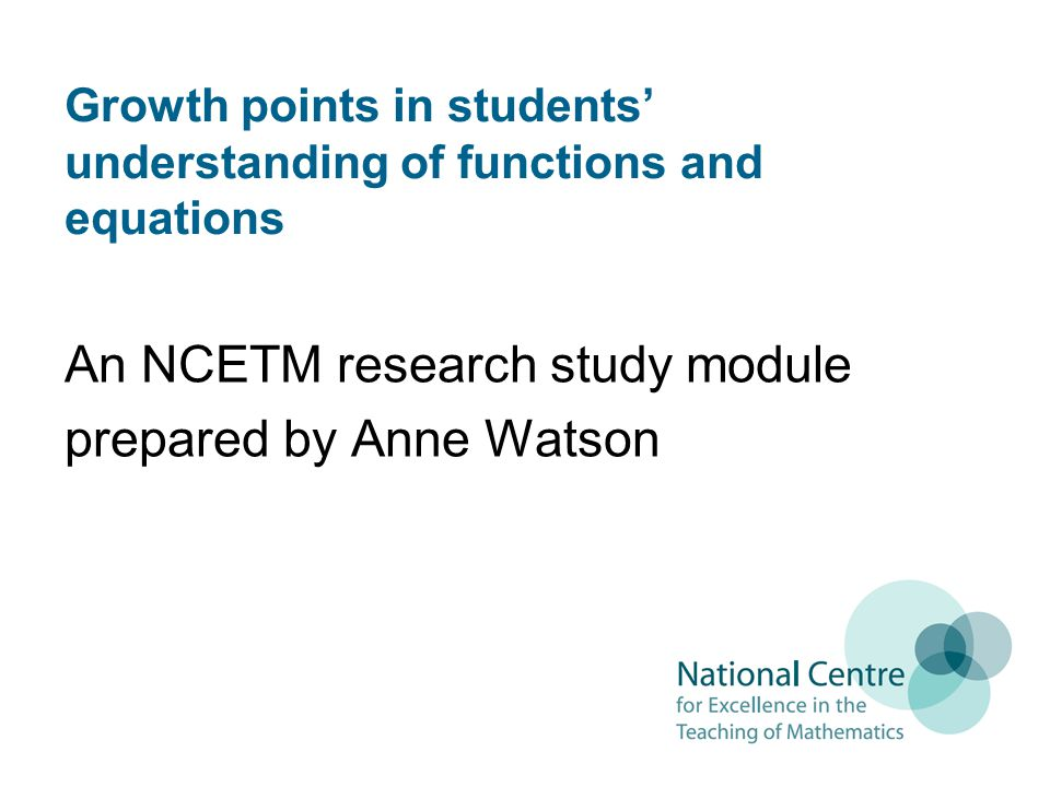 Growth points in students understanding of functions and equations An NCETM research study module prepared by Anne Watson