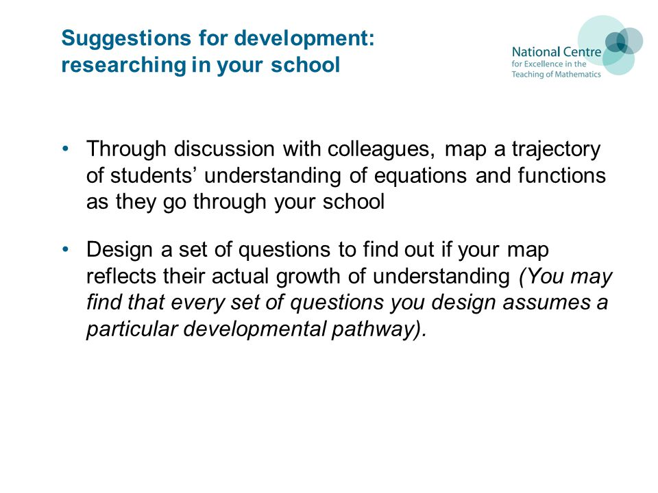 Suggestions for development: researching in your school Through discussion with colleagues, map a trajectory of students understanding of equations and functions as they go through your school Design a set of questions to find out if your map reflects their actual growth of understanding (You may find that every set of questions you design assumes a particular developmental pathway).
