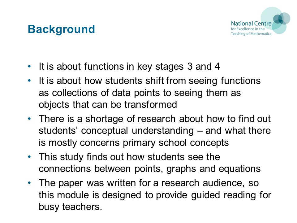 Background It is about functions in key stages 3 and 4 It is about how students shift from seeing functions as collections of data points to seeing them as objects that can be transformed There is a shortage of research about how to find out students conceptual understanding – and what there is mostly concerns primary school concepts This study finds out how students see the connections between points, graphs and equations The paper was written for a research audience, so this module is designed to provide guided reading for busy teachers.