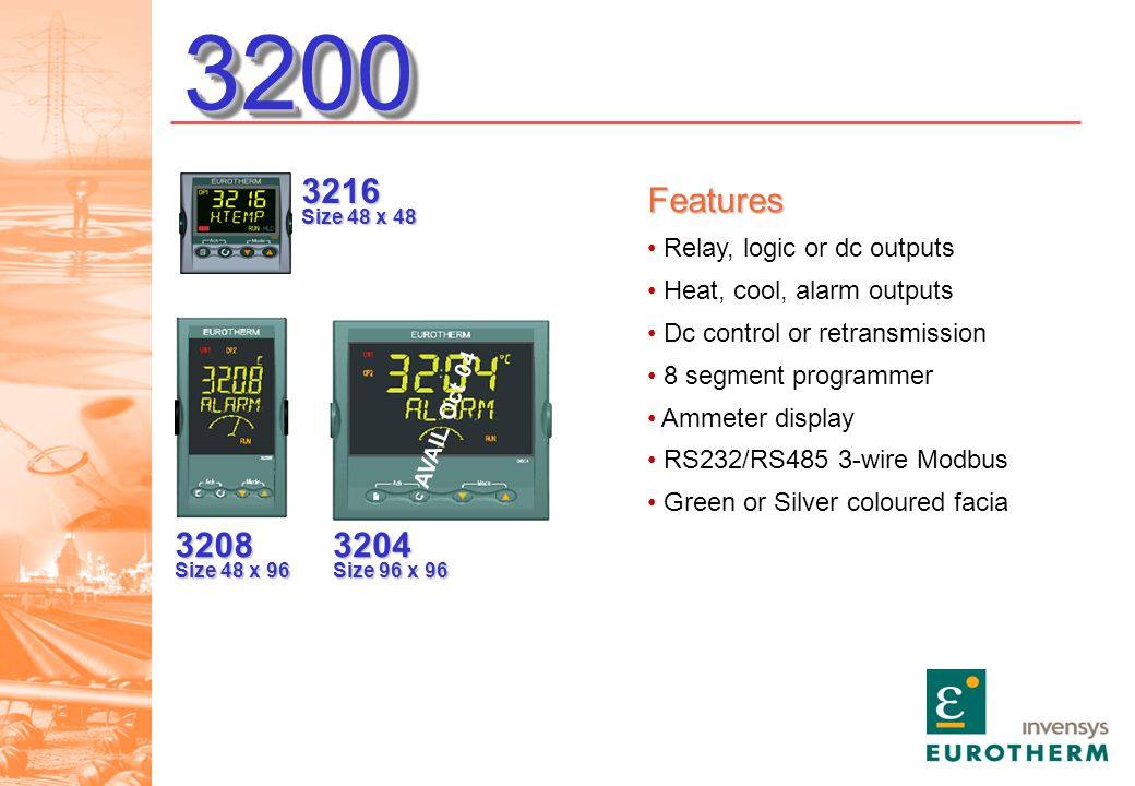 32003200 Features Relay, logic or dc outputs Heat, cool, alarm outputs Dc control or retransmission 8 segment programmer Ammeter display RS232/RS485 3-wire Modbus Green or Silver coloured facia 3216 Size 48 x 48 3208 Size 48 x 96 3204 Size 96 x 96 AVAIL Oct 04