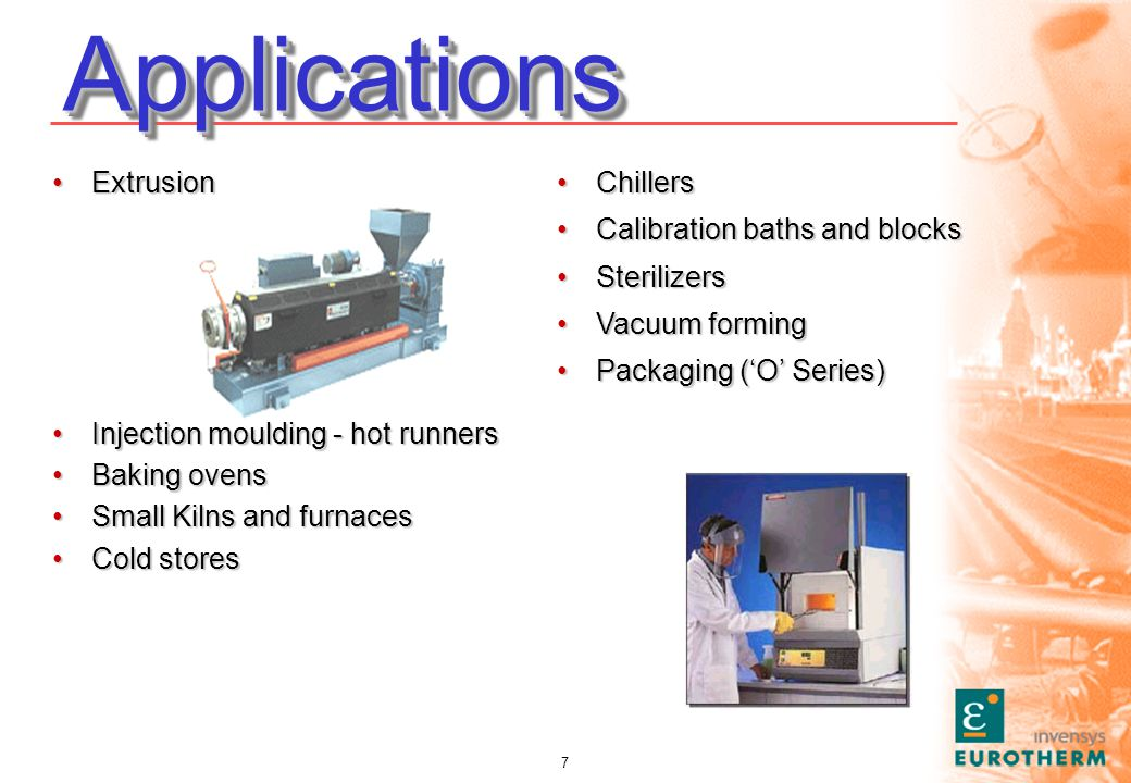 7 ApplicationsApplications ChillersChillers Calibration baths and blocksCalibration baths and blocks SterilizersSterilizers Vacuum formingVacuum forming Packaging (O Series)Packaging (O Series) ExtrusionExtrusion Injection moulding - hot runnersInjection moulding - hot runners Baking ovensBaking ovens Small Kilns and furnacesSmall Kilns and furnaces Cold storesCold stores