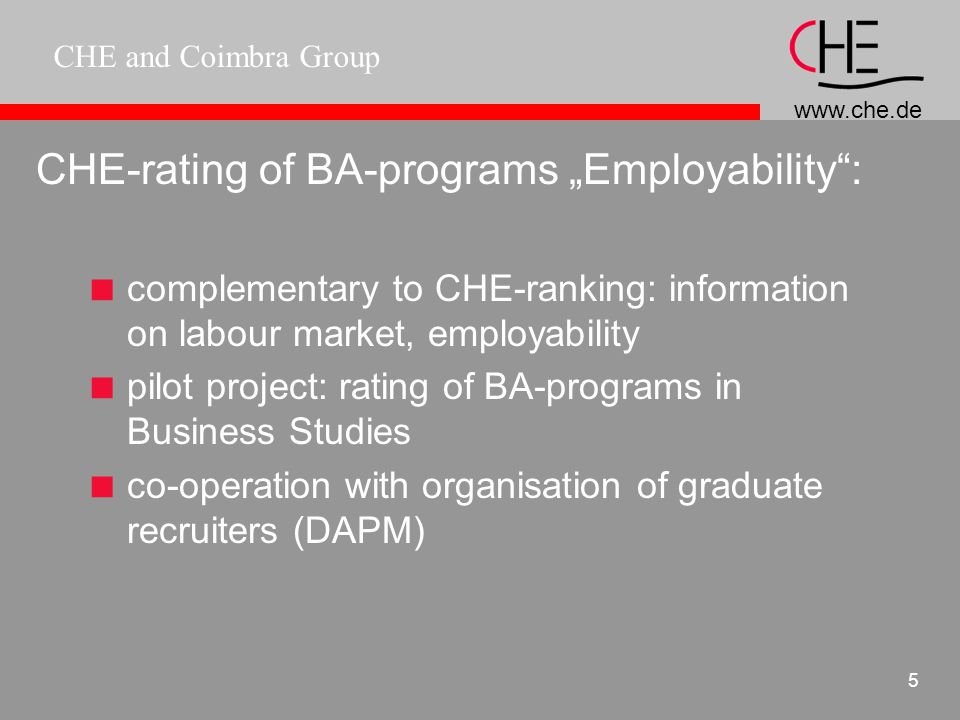 www.che.de CHE and Coimbra Group 5 CHE-rating of BA-programs Employability: complementary to CHE-ranking: information on labour market, employability pilot project: rating of BA-programs in Business Studies co-operation with organisation of graduate recruiters (DAPM)