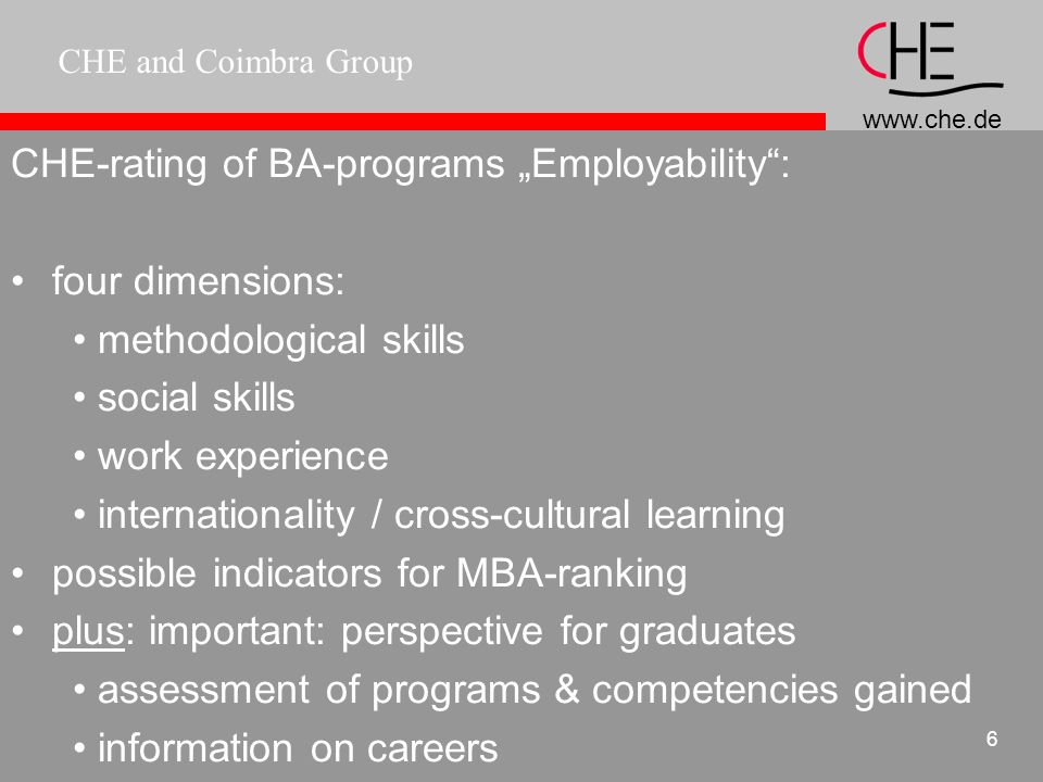 CHE and Coimbra Group 5 CHE-rating of BA-programs Employability: complementary to CHE-ranking: information on labour market, employability pilot project: rating of BA-programs in Business Studies co-operation with organisation of graduate recruiters (DAPM)