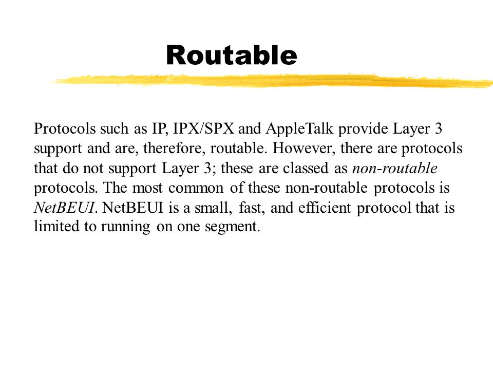 Routable Protocols such as IP, IPX/SPX and AppleTalk provide Layer 3 support and are, therefore, routable. However, there are protocols that do not su