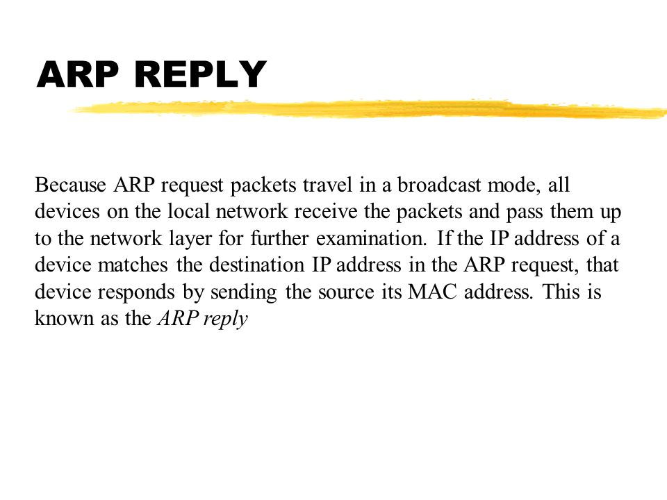 ARP REPLY Because ARP request packets travel in a broadcast mode, all devices on the local network receive the packets and pass them up to the network