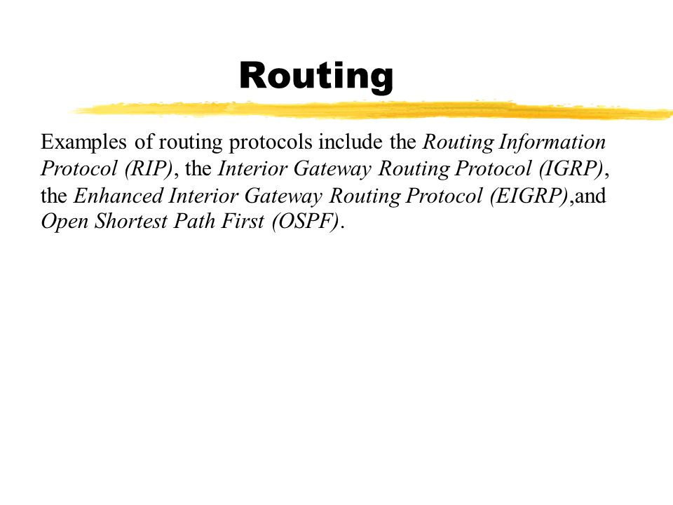 Routing Examples of routing protocols include the Routing Information Protocol (RIP), the Interior Gateway Routing Protocol (IGRP), the Enhanced Interior Gateway Routing Protocol (EIGRP),and Open Shortest Path First (OSPF).