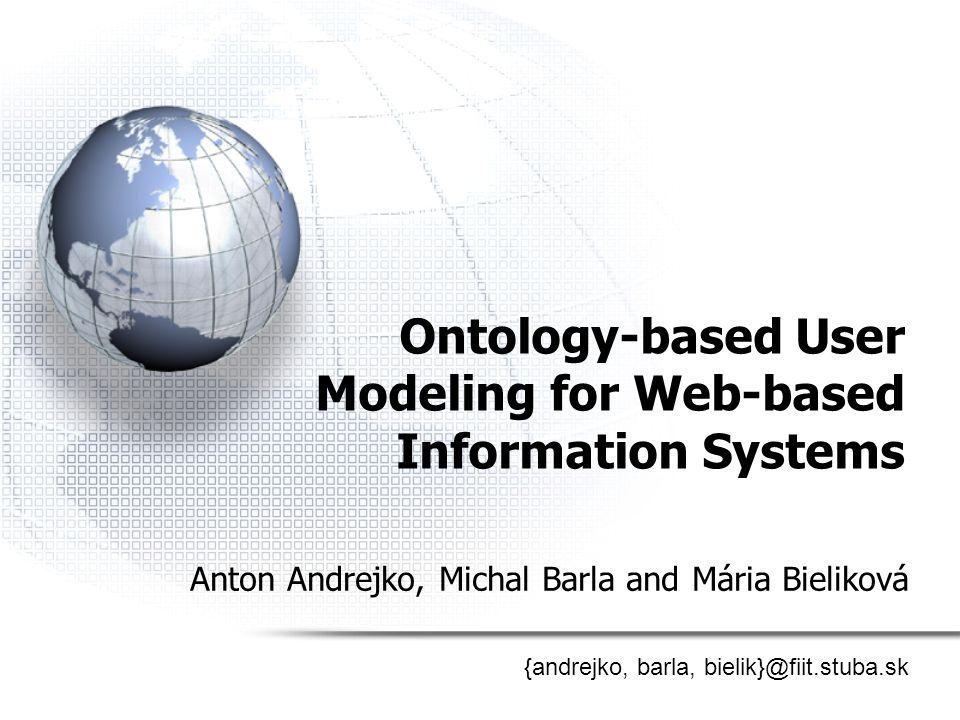 Ontology-based User Modeling for Web-based Information Systems Anton Andrejko, Michal Barla and Mária Bieliková {andrejko, barla, bielik}@fiit.stuba.s