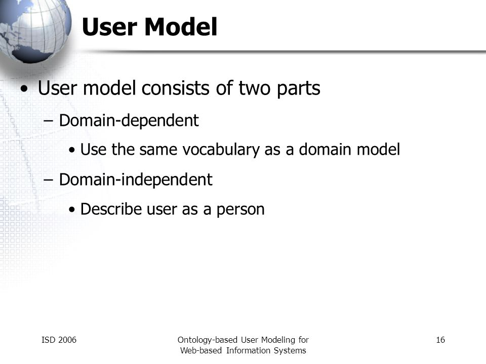 ISD 2006Ontology-based User Modeling for Web-based Information Systems 16 User Model User model consists of two parts –Domain-dependent Use the same v
