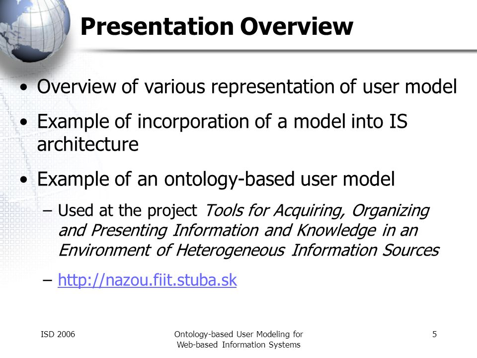 ISD 2006Ontology-based User Modeling for Web-based Information Systems 5 Presentation Overview Overview of various representation of user model Example of incorporation of a model into IS architecture Example of an ontology-based user model –Used at the project Tools for Acquiring, Organizing and Presenting Information and Knowledge in an Environment of Heterogeneous Information Sources –http://nazou.fiit.stuba.skhttp://nazou.fiit.stuba.sk