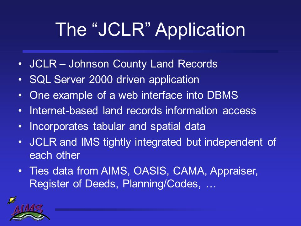 The JCLR Application JCLR – Johnson County Land Records SQL Server 2000 driven application One example of a web interface into DBMS Internet-based land records information access Incorporates tabular and spatial data JCLR and IMS tightly integrated but independent of each other Ties data from AIMS, OASIS, CAMA, Appraiser, Register of Deeds, Planning/Codes, …