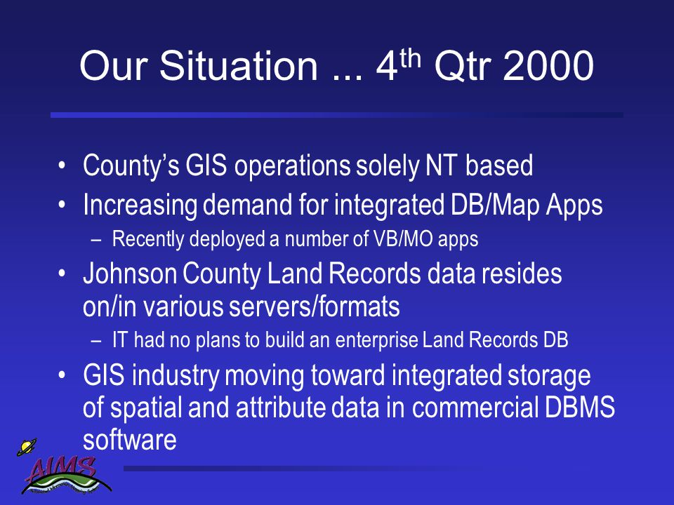Our Plan Move land record attribute data to DBMS –Before moving spatial data Bring together disparate land record data stores into a single database Use the new database as we develop additional integrated DB/Map apps Lay foundation for expanded DBMS use in AIMS operations and administration