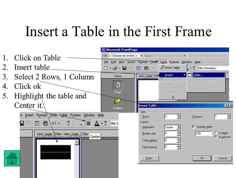 Insert a Table in the First Frame 1.Click on Table 2.Insert table 3.Select 2 Rows, 1 Column 4.Click ok 5.Highlight the table and Center it.