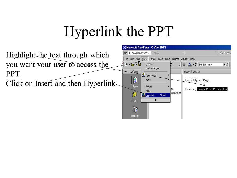Hyperlink the PPT Highlight the text through which you want your user to access the PPT.