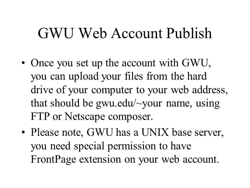 GWU Web Account Publish Once you set up the account with GWU, you can upload your files from the hard drive of your computer to your web address, that should be gwu.edu/~your name, using FTP or Netscape composer.