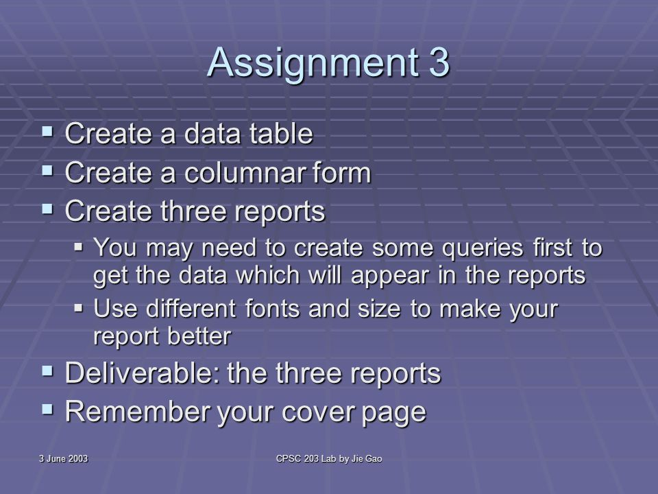 3 June 2003CPSC 203 Lab by Jie Gao Assignment 3 Create a data table Create a data table Create a columnar form Create a columnar form Create three reports Create three reports You may need to create some queries first to get the data which will appear in the reports You may need to create some queries first to get the data which will appear in the reports Use different fonts and size to make your report better Use different fonts and size to make your report better Deliverable: the three reports Deliverable: the three reports Remember your cover page Remember your cover page