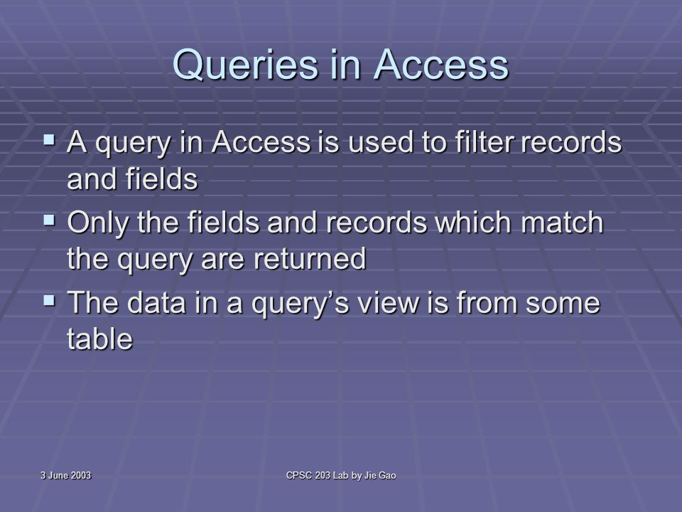 3 June 2003CPSC 203 Lab by Jie Gao Queries in Access A query in Access is used to filter records and fields A query in Access is used to filter records and fields Only the fields and records which match the query are returned Only the fields and records which match the query are returned The data in a querys view is from some table The data in a querys view is from some table