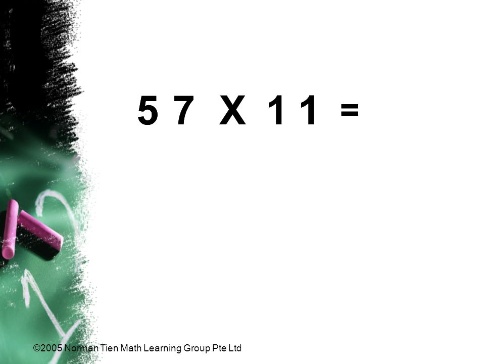 ©2005 Norman Tien Math Learning Group Pte Ltd 7575 = X11