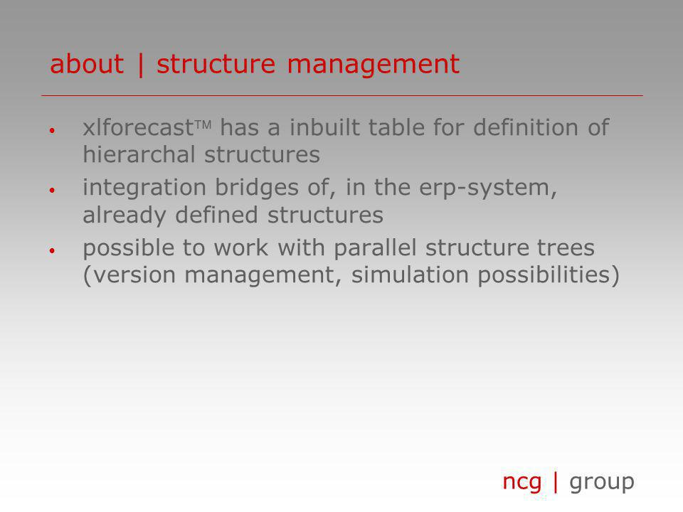 ncg | group xlforecast has a inbuilt table for definition of hierarchal structures integration bridges of, in the erp-system, already defined structures possible to work with parallel structure trees (version management, simulation possibilities) about | structure management