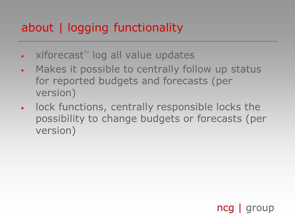 ncg | group xlforecast log all value updates Makes it possible to centrally follow up status for reported budgets and forecasts (per version) lock functions, centrally responsible locks the possibility to change budgets or forecasts (per version) about | logging functionality