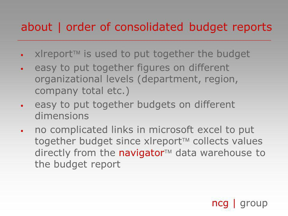 ncg | group xlreport is used to put together the budget easy to put together figures on different organizational levels (department, region, company total etc.) easy to put together budgets on different dimensions no complicated links in microsoft excel to put together budget since xlreport collects values directly from the navigator data warehouse to the budget report about | order of consolidated budget reports