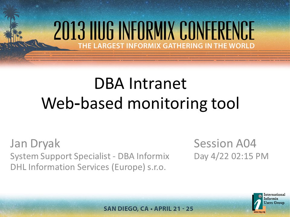 DBA Intranet Web - based monitoring tool Jan Dryak System Support Specialist - DBA Informix DHL Information Services (Europe) s.r.o. Session A04 Day 4