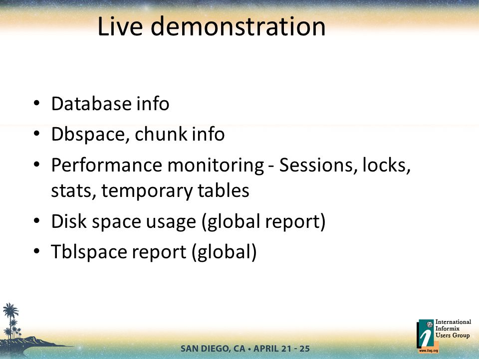 Live demonstration Database info Dbspace, chunk info Performance monitoring - Sessions, locks, stats, temporary tables Disk space usage (global report