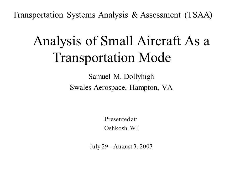 Analysis of Small Aircraft As a Transportation Mode Samuel M. Dollyhigh Swales Aerospace, Hampton, VA Presented at: Oshkosh, WI July 29 - August 3, 20