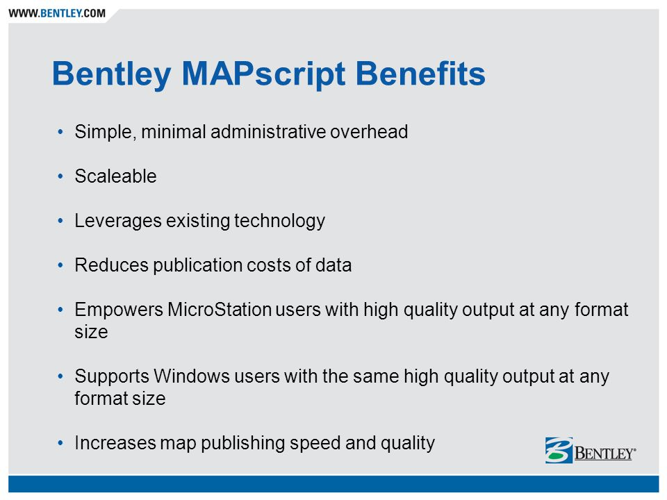Bentley MAPscript Benefits Simple, minimal administrative overhead Scaleable Leverages existing technology Reduces publication costs of data Empowers MicroStation users with high quality output at any format size Supports Windows users with the same high quality output at any format size Increases map publishing speed and quality