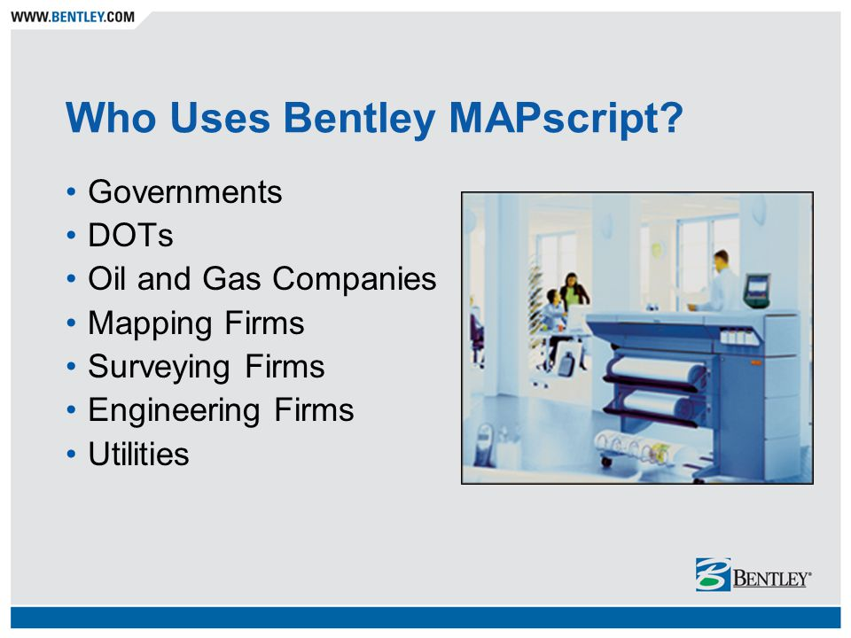 Who Uses Bentley MAPscript? Governments DOTs Oil and Gas Companies Mapping Firms Surveying Firms Engineering Firms Utilities