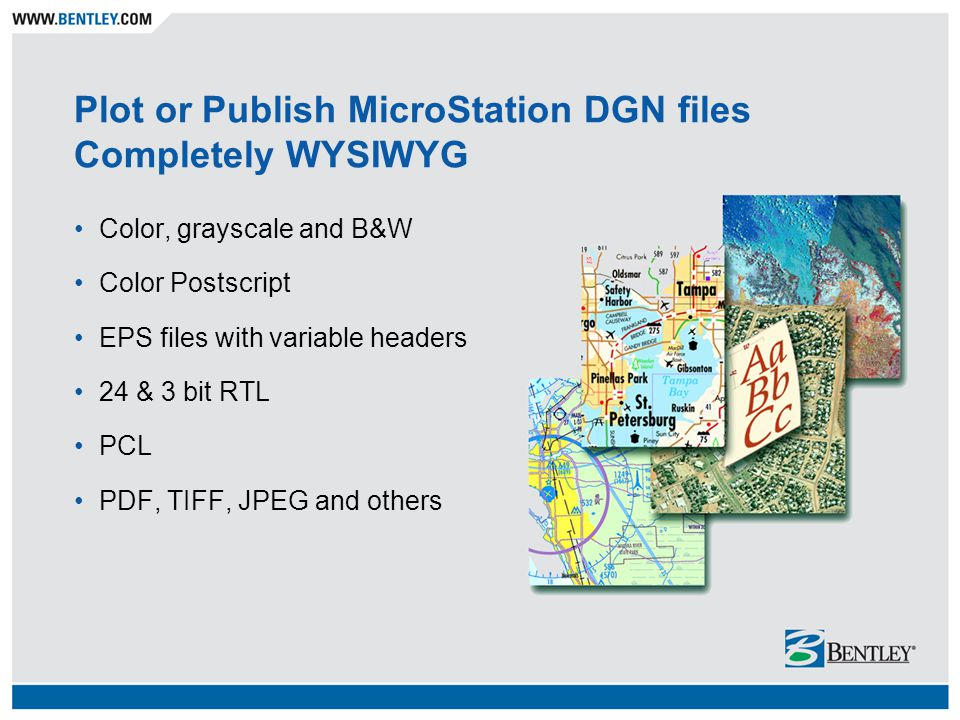 Plot or Publish MicroStation DGN files Completely WYSIWYG Color, grayscale and B&W Color Postscript EPS files with variable headers 24 & 3 bit RTL PCL PDF, TIFF, JPEG and others