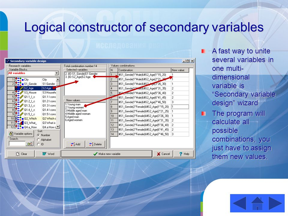 Logical constructor of secondary variables A fast way to unite several variables in one multi- dimensional variable is Secondary variable design wizard The program will calculate all possible combinations, you just have to assign them new values.