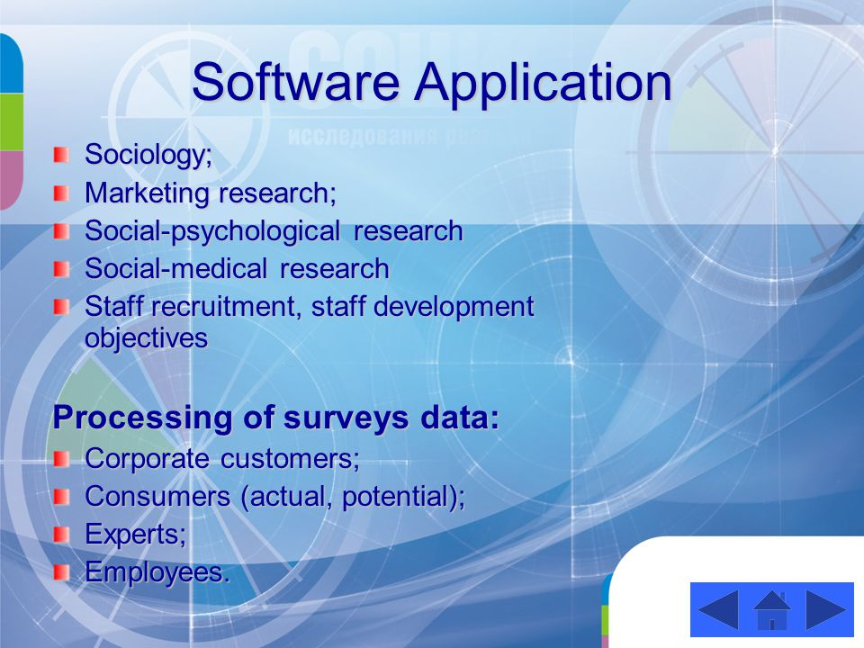 Software Application Sociology; Marketing research; Social-psychological research Social-medical research Staff recruitment, staff development objectives Processing of surveys data: Corporate customers; Consumers (actual, potential); Experts; Employees.