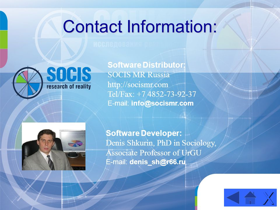Contact Information: Software Developer: Denis Shkurin, PhD in Sociology, Associate Professor of UrGU E-mail: denis_sh@r66.ru XXXX Software Distributor: SOCIS MR Russia http://socismr.com Tel/Fax: +7 4852-73-92-37 E-mail: info@socismr.com