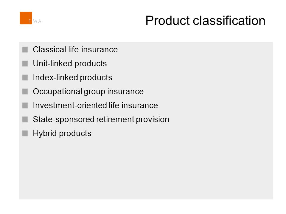 Product classification Section 104 Insurance Supervision Act includes the power to prohibit products and/or product features Intervention in case of unfair product features and/or potential consumer detriment Recently FMA prohibited an index-linked life insurance product Classical life insurance Unit-linked products Index-linked products Occupational group insurance Investment-oriented life insurance State-sponsored retirement provision Hybrid products