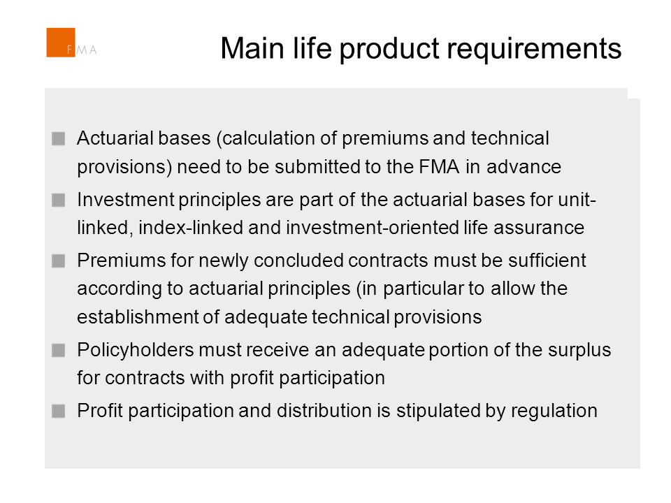 Main life product requirements Section 104 Insurance Supervision Act includes the power to prohibit products and/or product features Intervention in case of unfair product features and/or potential consumer detriment Recently FMA prohibited an index-linked life insurance product Section 104 Insurance Supervision Act includes the power to prohibit products and/or product features Intervention in case of unfair product features and/or potential consumer detriment Recently FMA prohibited an index-linked life insurance product Actuarial bases (calculation of premiums and technical provisions) need to be submitted to the FMA in advance Investment principles are part of the actuarial bases for unit- linked, index-linked and investment-oriented life assurance Premiums for newly concluded contracts must be sufficient according to actuarial principles (in particular to allow the establishment of adequate technical provisions Policyholders must receive an adequate portion of the surplus for contracts with profit participation Profit participation and distribution is stipulated by regulation