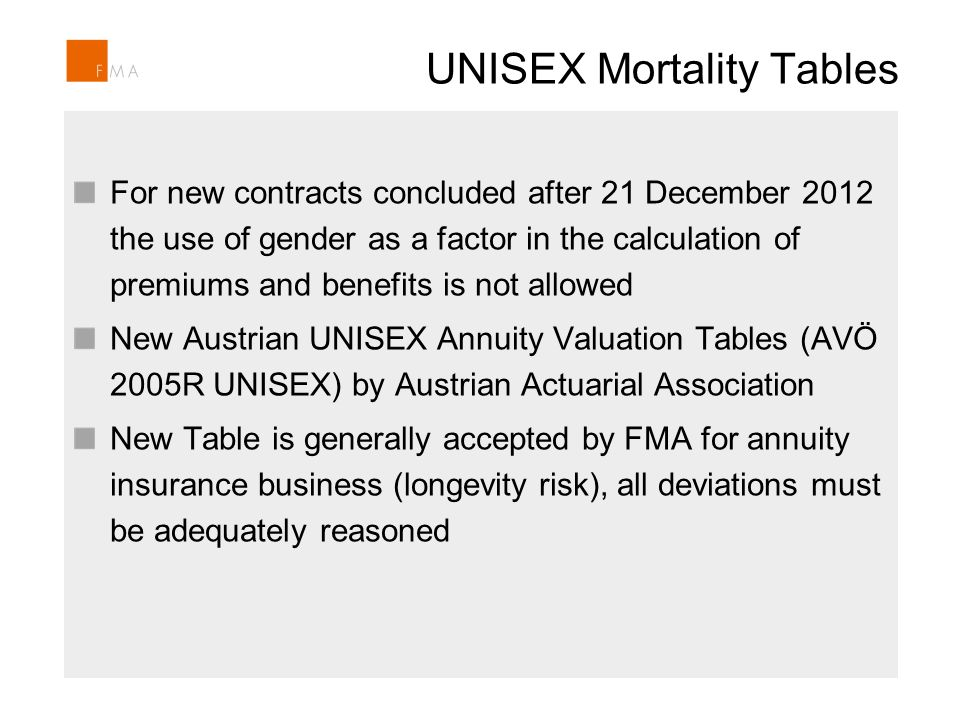UNISEX Mortality Tables For new contracts concluded after 21 December 2012 the use of gender as a factor in the calculation of premiums and benefits is not allowed New Austrian UNISEX Annuity Valuation Tables (AVÖ 2005R UNISEX) by Austrian Actuarial Association New Table is generally accepted by FMA for annuity insurance business (longevity risk), all deviations must be adequately reasoned