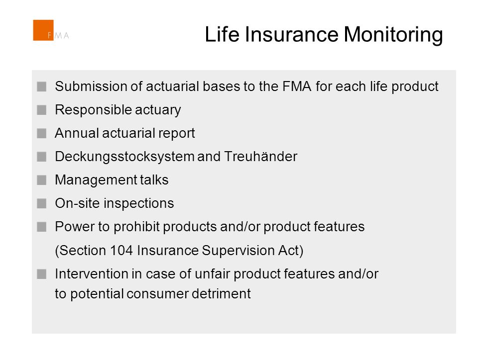 Life Insurance Monitoring Section 104 Insurance Supervision Act includes the power to prohibit products and/or product features Intervention in case of unfair product features and/or potential consumer detriment Recently FMA prohibited an index-linked life insurance product Section 104 Insurance Supervision Act includes the power to prohibit products and/or product features Intervention in case of unfair product features and/or potential consumer detriment Recently FMA prohibited an index-linked life insurance product Submission of actuarial bases to the FMA for each life product Responsible actuary Annual actuarial report Deckungsstocksystem and Treuhänder Management talks On-site inspections Power to prohibit products and/or product features (Section 104 Insurance Supervision Act) Intervention in case of unfair product features and/or to potential consumer detriment