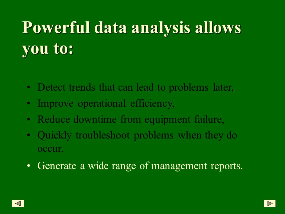 Detect trends that can lead to problems later, Improve operational efficiency, Reduce downtime from equipment failure, Quickly troubleshoot problems when they do occur, Powerful data analysis allows you to: Generate a wide range of management reports.