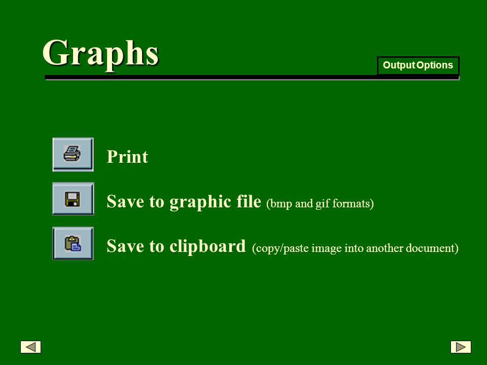 Graphs Output Options Save to clipboard (copy/paste image into another document) Print Save to graphic file (bmp and gif formats)