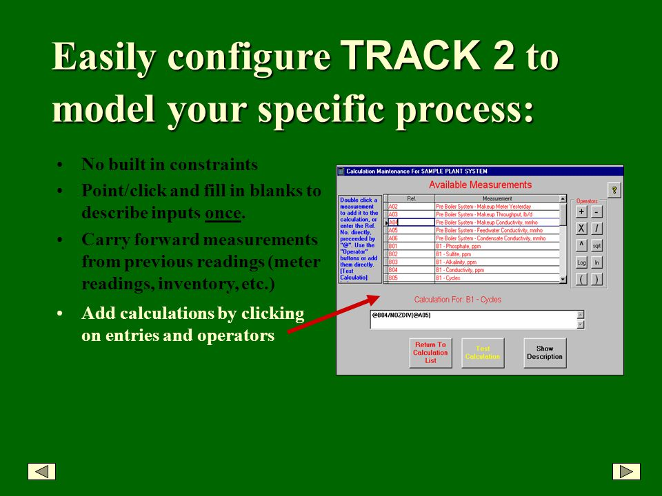 Easily configure TRACK 2 to model your specific process: No built in constraints Point/click and fill in blanks to describe inputs once.