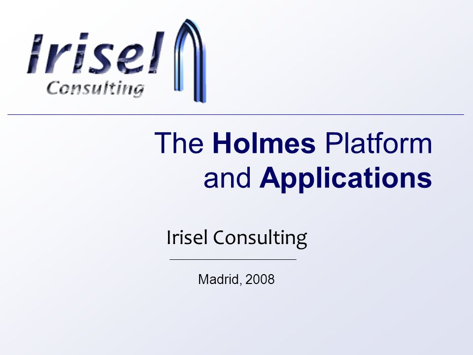 The Holmes Platform and Applications Irisel Consulting Madrid, 2008
